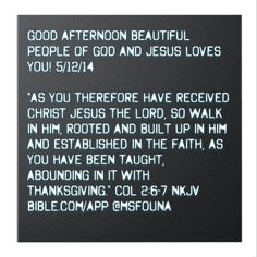"""Good afternoon beautiful people of God and Jesus loves you! 5/12/14  """"As you therefore have received Christ Jesus the Lord, so walk in Him, rooted and built up in Him and established in the faith, as you have been taught, abounding in it with thanksgiving."""" COL 2:6-7 NKJV Bible.com/app @msfouna"""