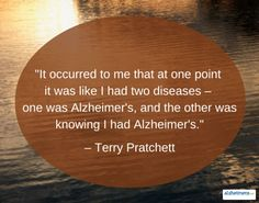 """Quote: """"It occurred to me that at one point it was like I had two diseases – one was Alzheimer's, and the other was knowing I had Alzheimer's."""" – Terry Pratchett"""