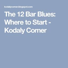 The 12 Bar Blues: Where to Start - Kodaly Corner