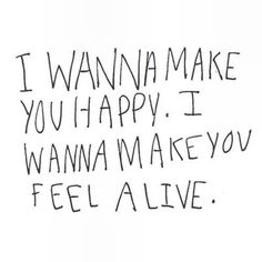 Let me make you happy. I wanna make you feel alive at night. <3