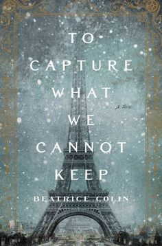 To Capture What We Cannot Keep by Beatrice Colin -- Publish Date: 11/29/16 -- A tale set against a backdrop of the late-19th-century construction of the Eiffel Tower follows the romantic relationship between a widow whose precarious financial situation forces her to chaperone two wealthy Scottish charges and a bourgeois family businessman who must marry a suitable wife.