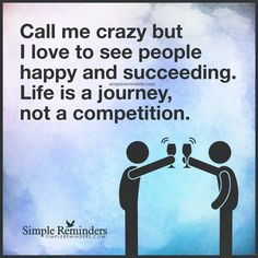 Love to see people happy and succeeding Call me crazy but I love to see people happy and succeeding. Life is a journey, not a competition. — Unknown Author