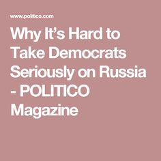 Why It's Hard to Take Democrats Seriously on Russia - POLITICO Magazine