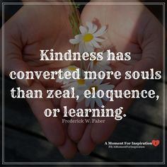 Kindness has converted more souls than zeal, eloquence, or learning. - Frederick W Faber