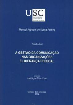 A Gestão da comuniçao nas organizações e liderança pessoal : tese de doutoramento / Manuel Joaquim de Sousa Pereira ; director, José Miguel Túñez López