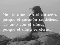 No te amo con el corazón porque el corazón se detiene. Te amo con el alma porque el alma es eterna...