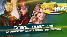 The Flash, Supergirl, Arrow, Legends of Tomorrow - Grant quer um crossov...