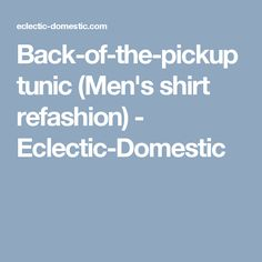 Back-of-the-pickup tunic (Men's shirt refashion) - Eclectic-Domestic
