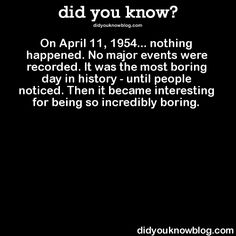 did you know? - On April 11 1954 nothing happened. Wtf Fun Facts, Funny Facts, Random Facts, Random Stuff, Funny Relatable Memes, Funny Jokes, History Major, Nasa History, Did You Know Facts