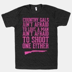 Country Gals Ain't Afraid To Love A Man Ain't Afraid To Shoot One Either | HUMAN | T-Shirts, Tanks, Sweatshirts and Hoodies