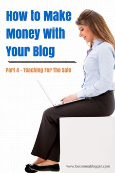 How To Make Money With A Blog Part 4 – Teaching For The Sale