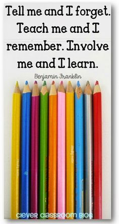 Tell me and I forget. Teach me and I remember. Involve me and I learn. Benjamin Franklin quote Quotes to Start the New Year: Clever Classroom...