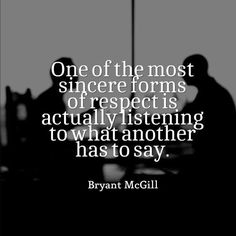 How true, to listen intently and with sincerity.