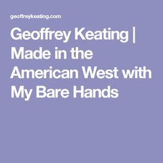 Geoffrey Keating | Made in the American West with My Bare Hands