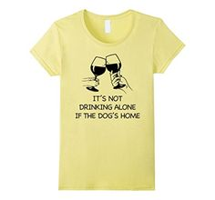 Women's IT'S NOT DRINKING ALONE IF THE DOG'S HOME T-SHIRT…