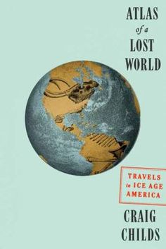 Atlas of a Lost World: Travels in Ice Age America by Craig Childs