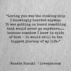 """""""Loving you was the sinking ship I knowingly boarded anyway. It was getting on board something that would never go anywhere…. because somehow I knew in spite of that – it would still be the biggest journey of my life."""" – Ranata Suzuki * missing you, I miss him, lost, love, relationship, beautiful, words, quotes, story, quote, sad, breakup, broken heart, heartbroken, loss, loneliness, unrequited, grief, depression, depressed, tu me manques, you are missing from me, typography, poetry, prose…"""
