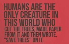 "Humans are the only creature in this world who cut the trees, made paper from it and then wrote, ""Save Trees"" on it."