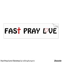 """Fast Pray Love Christian Bumper Sticker. You've heard of Eat Pray Love. Eating is good! The Bible says """"when you fast..."""" not """"if"""" you fast. Fasting before prayer tells your body your dependence is on GOD. GOD will give your a heart of Love."""