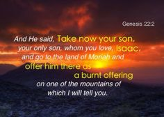Gen. 22:2 And He said, Take now your son, your only son, whom you love, Isaac, and go to the land of Moriah and offer him there as a burnt offering on one of the mountains of which I will tell you. More on this topic via www.agodman.com