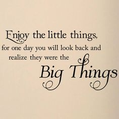 Sayings+About+Little+Things | Enjoy the little things, for one day you may look back and realize ...