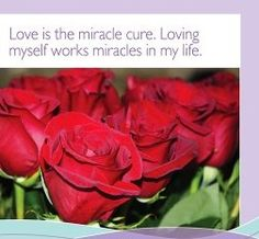 Loving is the miracle cure. Loving myself works miracles in my life.  ~ Louise L. Hay