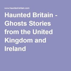 Haunted Britain - Ghosts Stories from the United Kingdom and Ireland