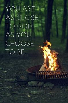 You are as close to God as you choose to be