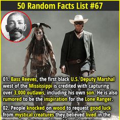 1. Bass Reeves, the first black U.S. Deputy Marshal west of the Mississippi is credited with capturing over 3,000 outlaws, including his own son. He is also rumored to be the inspiration for the Lone Ranger. 2.  The typical brain comprises about 2% of the body's total weight but uses 20% of its total energy and oxygen intake.