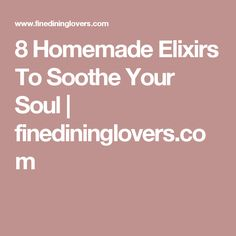 8 Homemade Elixirs To Soothe Your Soul   finedininglovers.com