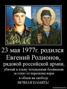 23 мая 1977г. родился Евгений Родионов, рядовой российской армии, убитый в плену чеченскими боевиками за отказ от перемены веры в обмен на свободу. ВЕЧНАЯ ПАМЯТЬ!