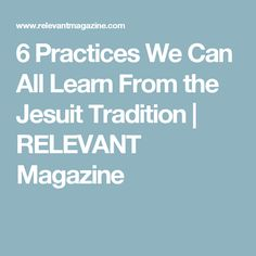 6 Practices We Can All Learn From the Jesuit Tradition   RELEVANT Magazine