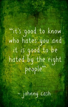 It's good to know who hates you and it is good to be hated by the right people.   -Johnny Cash