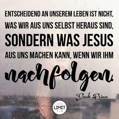 Entscheidend an unserem Leben ist nicht, was wir aus uns heraus sind, sondern was Jesus aus uns machen kann, wenn wir ihm nachfolgen. Derek Prince