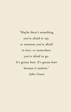 Maybe there's something you're afraid to say, or someone you're afraid to love, or somewhere you're afraid to go. It's gonna hurt. It's gonna hurt because it matter. ~John Green #quotes