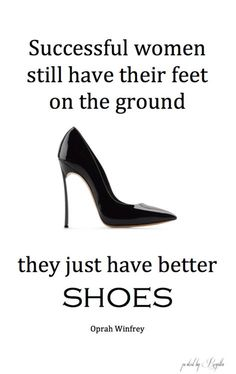 Successful women still have their feet on the ground....they just have better Shoes. ~ Ophra Winfrey ♠ re-pinned by http://www.wfpblogs.com/category/rachels-blog/
