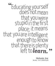 """""""Educating yourself does not mean that you were stupid in the first place; it means that you are intelligent enough to know that there is plenty left to #learn"""" - Melanie Joy #lifelonglearning #quote"""