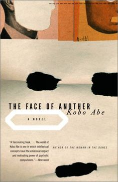 The Face of Another (他人の顔 Tanin no kao?) is a 1959 novel by Kōbō Abe. In 1966, It was adapted into a film directed by Hiroshi Teshigahara. A plastics scientist loses his face in an accident and proceeds to obtain a new face for himself.