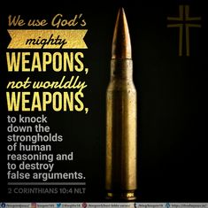 We use God's mighty weapons, not worldly weapons, to knock down the strongholds of human reasoning and to destroy false arguments. 2 Corinthians 10:4 NLT