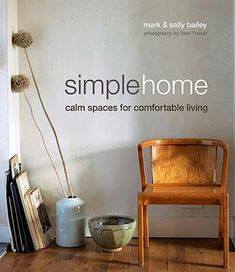 Simple Home: Calm Spaces for Comfortable Living by Mark & Sally Bailey, via Remodelista