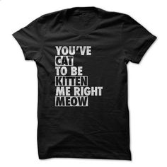 Youve cat to be kitten me right meow - #style #men hoodies. MORE INFO => https://www.sunfrog.com/Pets/Youve-cat-to-be-kitten-me-right-meow-70118132-Guys.html?id=60505