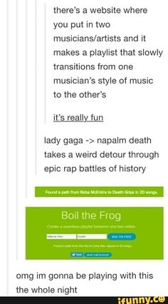 there's a website where you put in two musicians/artists and it makes a playlist that slowly transitions from one musician's style of music to the other's it's really fun lady gaga -> napalm death tak Tumblr Funny, Funny Memes, Hilarious, Jokes, Funny Tweets, Epic Rap Battles, Rage Against The Machine, Sites Online, Just Dream