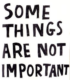 Some things aren't important.