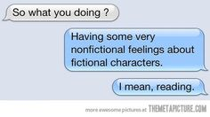 """So what you doing?"" ""Having some very nonfictional feelings about fictional characters. I mean, reading."""