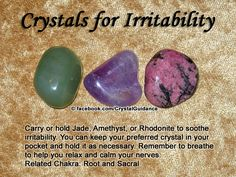 Crystal Guidance: Crystal Tips and Prescriptions - Irritability. Top Recommended Crystals: Jade, Amethyst, or Rhodonite. Additional Crystal Recommendations: Apatite, Bloodstone, Chalcedony, or Peridot. Irritability is associated with the Root and Sacral chakras.