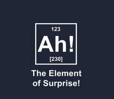 only for geeky science folks like me...ah!--the element of surprise!  :)