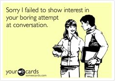 Sorry I failed to show interest in your boring attempt at conversation.
