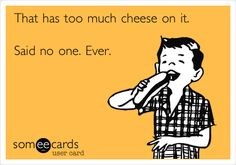 That has too much cheese on it. Said no one. Ever.