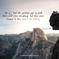 And if I had the greatest gift of faith that could move mountains, but have never learned to love, then I am nothing. (1Co 13:2 TPT)