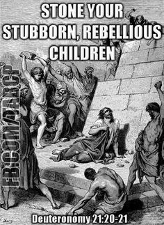 Stoning is one of the most torturous ways to die. Do you agree that doing this to your children is wrong? Well, it's in what is dubbed 'The Good Book' (The Bible).